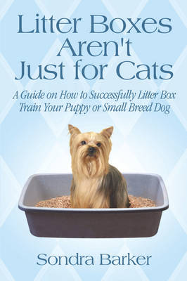 Litter Boxes Aren't Just for Cats: A Guide on How to Successfully Litter Box Train Your Puppy or Small Breed Dog (Paperback)