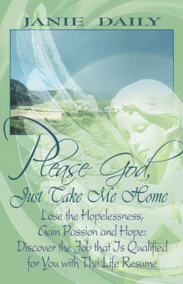 Please God, Just Take Me Home: Lose the Hopelessness, Gain Passion and Hope: Discover the Job That Is Qualified for You with the Life Resume (Paperback)