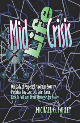 Mid Life Crisis: Our Lady of Perpetual Maximum Security Parochial Daycare, Ockham's Razor, Rock & Roll, and Other Strategies for Success (Paperback)