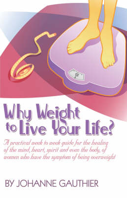 Why Weight to Live Your Life? a Practical Week to Week Guide for the Healing of the Mind, Heart, Spirit and Even the Body, of Women Who Have the Symptom of Being Overweight (Paperback)