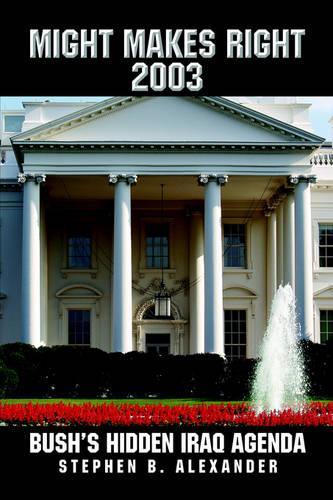 Might Makes Right 2003: Bush's Hidden Iraq Agenda (Paperback)