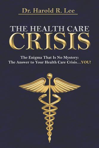 The Health Care Crisis: The Enigma That Is No Mystery: The Answer to Your Health Care Crisis.You! (Paperback)