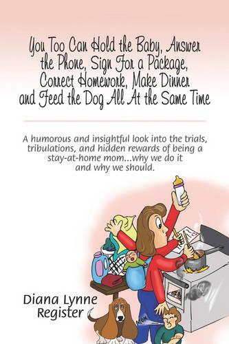 You Too Can Hold the Baby, Answer the Phone, Sign for a Package, Correct Homework, Make Dinner and Feed the Dog All at the Same Time: A Humorous and Insightful Look Into the Trials, Tribulations, and Hidden Rewards of Being a Stay-At-Home Mom.Why We Do I (Paperback)