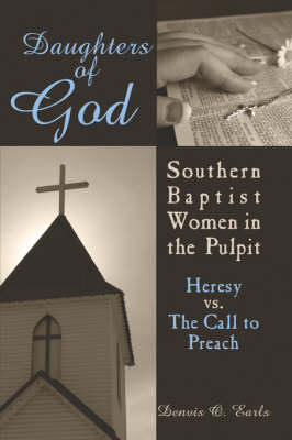 Daughters of God: Southern Baptist Women in the Pulpit: Heresy vs. the Call to Preach (Paperback)