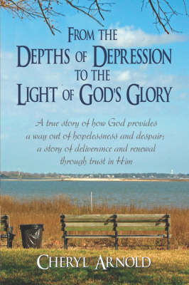 From the Depths of Depression to the Light of God's Glory: A True Story of How God Provides a Way Out of Hopelessness and Despair; A Story of Deliverance and Renewal Through Trust in Him (Paperback)