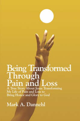 Being Transformed Through Pain and Loss: A True Story about Jesus Transforming My Life of Pain and Loss to Bring Honor and Glory to God (Paperback)