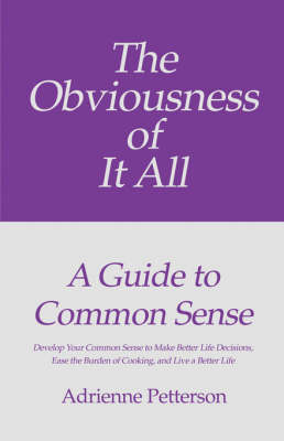 The Obviousness of It All: A Guide to Common Sense: Develop Your Common Sense to Make Better Life Decisions, Ease the Burden of Cooking, and Live a Better Life (Paperback)