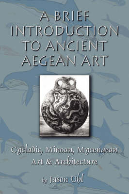 A Brief Introduction to Ancient Aegean Art: Cycladic, Minoan, and Mycenaean Art and Architecture (Paperback)