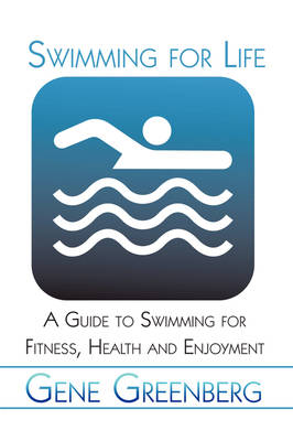 Swimming for Life: A Guide to Swimming for Fitness, Health and Enjoyment (Paperback)