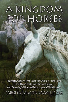 A Kingdom for Horses: Heartfelt Devotions That Touch the Soul of a Horse Lover and Those That Love Our Lord Jesus; Also Featuring Will Jesus Return Upon a White Horse? (Paperback)