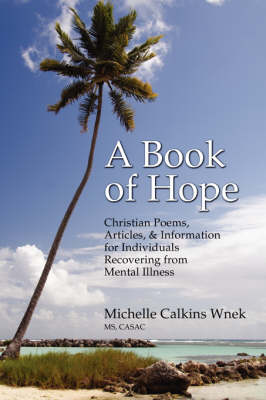 A Book of Hope: Christian Poems, Articles, and Information for Individuals Recovering from Mental Illness (Paperback)