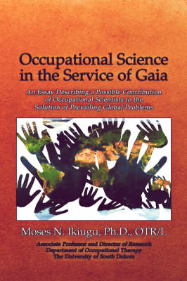 Occupational Science in the Service of Gaia: An Essay Describing a Possible Contribution of Occupational Scientists to the Solution of Prevailing Glob (Paperback)