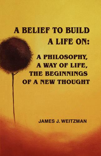 A Belief to Build a Life on: A Philosophy, a Way of Life, the Beginnings of a New Thought (Paperback)