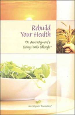 Rebuild Your Health: Dr.Ann Wigmore's Living Foods Lifestyle (Paperback)