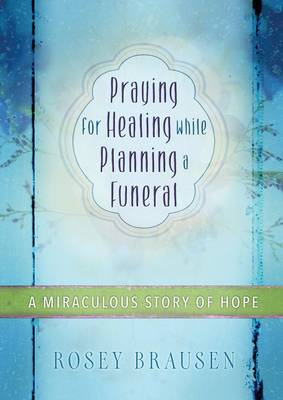 Praying for Healing While Planning a Funeral: A Miraculous Story of Hope (Paperback)