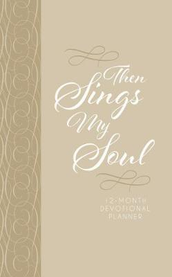 2019 12-Month Devotional Planner: Then Sings My Soul (Cream Luxleather): 12.70 x 20.30cm, 176 Pages, Full-Color Interior, 52 Devotional Entires, Year-At-A-Glance Spread, Month-At-A-Glance Calendars, Space for Goal Setting, Personal Reflection, Notes and Things-To-Do Lists, Encouraging Scriptures, Topically Arranged Bible Promises, List of Important Dates, Birthday/Anniversary Calendar, Ribbon Marker, Exquisite Faux Leather with Foil Stampling and Heat Debossing (Book)