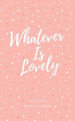 2019 16-Month-Weekly Planner: Whatever is Lovely Pink/White Dots Luxleather: 12.70 x 20.30cm, Full-Color Interior, Year-At-A-Glance Spread for 2018/2019, Month-At-A-Glance Calendars, Full Week Spreads, Encouraging Scriptures, Ribbon Marker, Space for Goal Setting, Personal Reflection, and Things-To-Do Lists, Exquisite Faux Leather with Foil Stamping and Heat Debossing (Book)