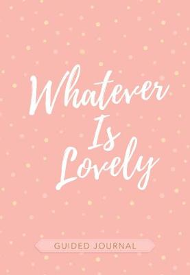 Guided Journal: Whatever is Lovely (Pink/White Dots): 127 x 203mm, Customizable 16-Month Calendar Spreads Allow you to Create your Own Schedule, Encouraging Scriptures and Journaling Prompts, Exquisite Faux Leather (Book)