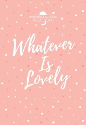 Whatever Is Lovely: A Morning & Evening Devotional (Leather / fine binding)