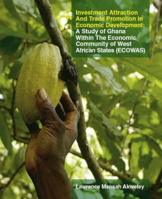 Investment Attraction and Trade Promotion in Economic Development: A Study of Ghana within the Economic Community of West African States - ECOWAS (Paperback)