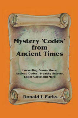 Mystery Codes from Ancient Times: Unraveling Connections - Ancient Codes, Stealthy Secrets, Edgar Cayce and More (Paperback)