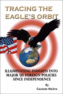 Tracing the Eagle's Orbit: Illuminating Insights into Major US Foreign Policies Since Independence (Paperback)