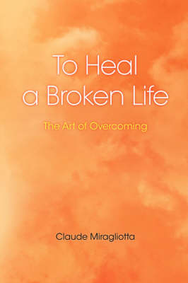 To Heal a Broken Life: The Art of Overcoming (Paperback)