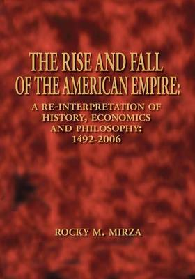 The Rise and Fall of the American Empire: A Re-interpretation of History, Economics and Philosophy - 1492-2006 (Paperback)