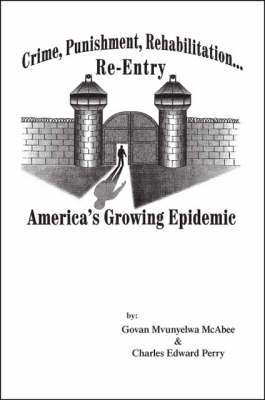 Crime, Punishment, Rehabilitation, Re-entry: America's Growing Epidemic (Paperback)