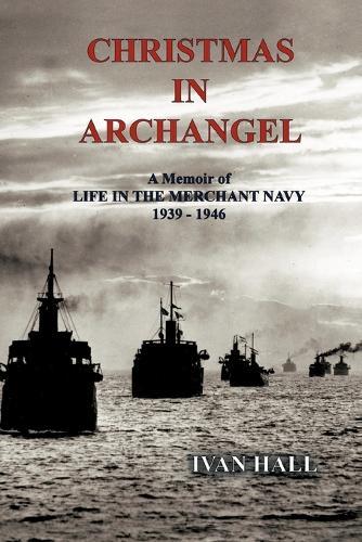 Christmas in Archangel: A Memoir of Life in the Merchant Navy 1939 - 1946 (Paperback)