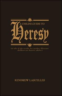 A Child's Guide to Heresy: A Tale of the Occult, for Neither Illiterate Children Nor Heretic Adults (Paperback)