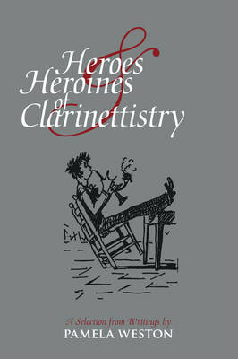 Heroes and Heroines of Clarinettistry: A Selection from Writings by Pamela Weston (Paperback)