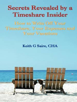 Secrets Revealed by a Timeshare Insider: How to Write Off Your Timeshare, Your Expenses and Your Vacations (Paperback)