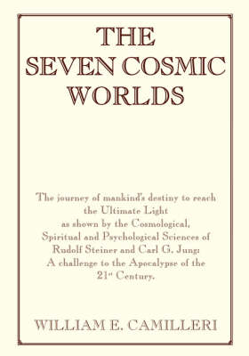 The Seven Cosmic Worlds: The Journey of Mankind's Destiny to Reach the Ultimate Light as Shown by the Cosmological, Spiritual and Psychological Sciences of Rudolf Steiner and Carl G. Jung - A Challenge to the Apocalypse of the 21st Century (Paperback)