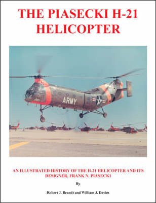 The Piasecki H-21 Helicopter: An Illustrated History of the H-21 Helicopter and Its Designer, Frank N. Piasecki (Paperback)