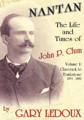 Nantan - The Life and Times of John P. Clum: Volume 1: Claverack to Tombstone 1851-1882 (Hardback)