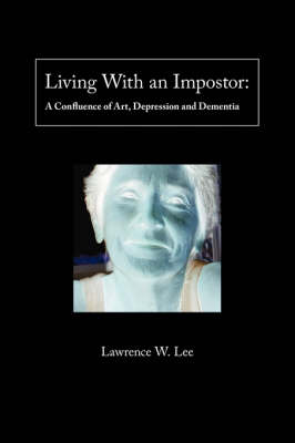 Living with an Impostor: A Confluence of Art, Depression and Dementia (Paperback)