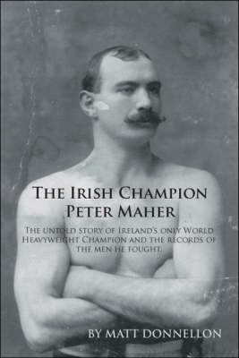 The Irish Champion Peter Maher: The Untold Story of Ireland's Only World Heavyweight Champion and the Records of the Men He Fought (Paperback)