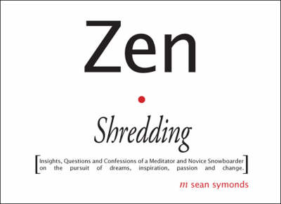 Zen Shredding: Insights, Questions and Confessions of a Meditator and Novice Snowboarder on the Pursuit of Dreams, Inspiration, Passion and Change (Paperback)