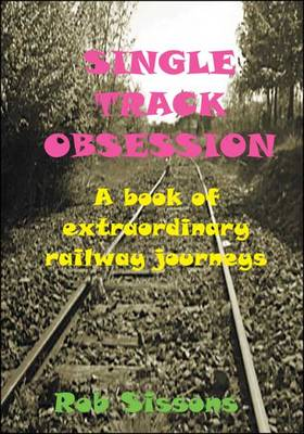 Single Track Obsession: A Book of Extraordinary Railway Journeys (Paperback)