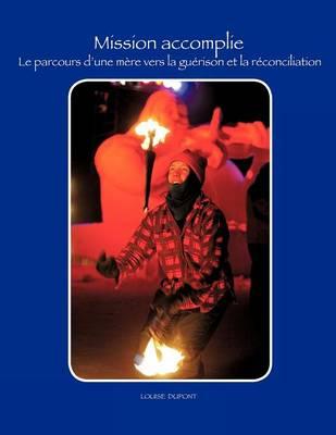 Mission Accomplie: Le Parcours D'une Mere Vers La Guerison Et La Reconciliation (Paperback)