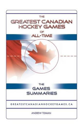 The Greatest Canadian Hockey Games of All-time: The Game Summaries (Paperback)