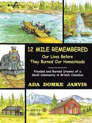 12 Mile Remembered Our Lives Before They Burned Our Homesteads: Flooded and Burned Dreams of a Small Community in British Columbia (Paperback)