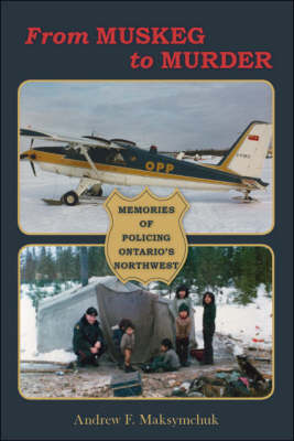 From Muskeg to Murder: Memories of Policing Ontario's Northwest (Paperback)