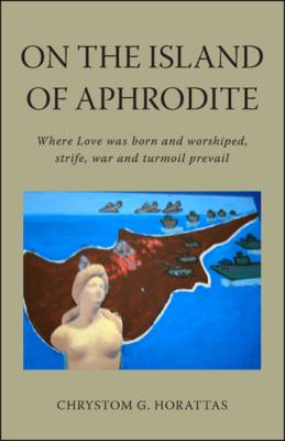 On the Island of Aphrodite: Where Love Was Born and Worshiped, Strife, War and Turmoil Prevail (Paperback)
