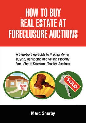 How To Buy Real Estate At Foreclosure Auctions: A Step-by-step Guide To Making Money Buying, Rehabbing And Selling Property From Sheriff Sales And Trustee Auctions (Paperback)