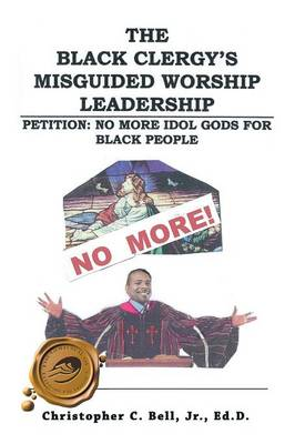 The Black Clergy's Misguided Worship Leadership: No More Idol Gods for Black People (Paperback)