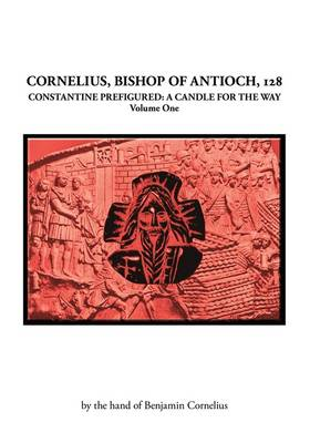 Cornelius, Bishop of Antioch, 128: v. 1: Constantine Prefigured - a Candle for the Way (Paperback)