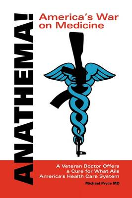 Anathema! America's War on Medicine: A Veteran Doctor Offers a Cure for What Ails America's Health Care System (Paperback)