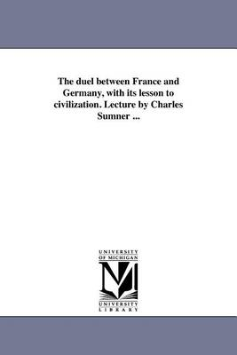 The Duel Between France and Germany, with Its Lesson to Civilization. Lecture by Charles Sumner ... (Paperback)
